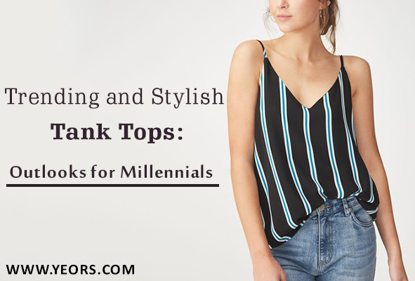 Trending and Stylish Tank Tops: Outlooks for Millennials